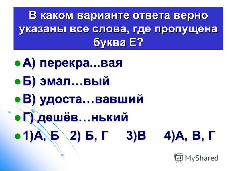 В каком варианте ответа верно указаны все слова, где пропущена буква Е? А) перекура...вайя А) перекура...вайя Б) эмальь…вый Б) эмальь…вый В) удоста…вавшей В) удоста…вавшей Г) дешёв…никий Г) дешёв…никий 1)А, Б 2) Б, Г 3)В 4)А, В, Г 1)А, Б 2) Б, Г 3)В