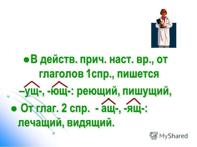 В действ. прич. наст. вр., от глаголов 1 спр., пишется В действ. прич. наст. вр., от глаголов 1 спр., пишется –ущ-, -ющ-: реющий, пишущий, От глаг. 2 спр. - ащ-, -ящ-: лечащий, видящий. От глаг. 2 спр. - ащ-, -ящ-: лечащий, видящий.