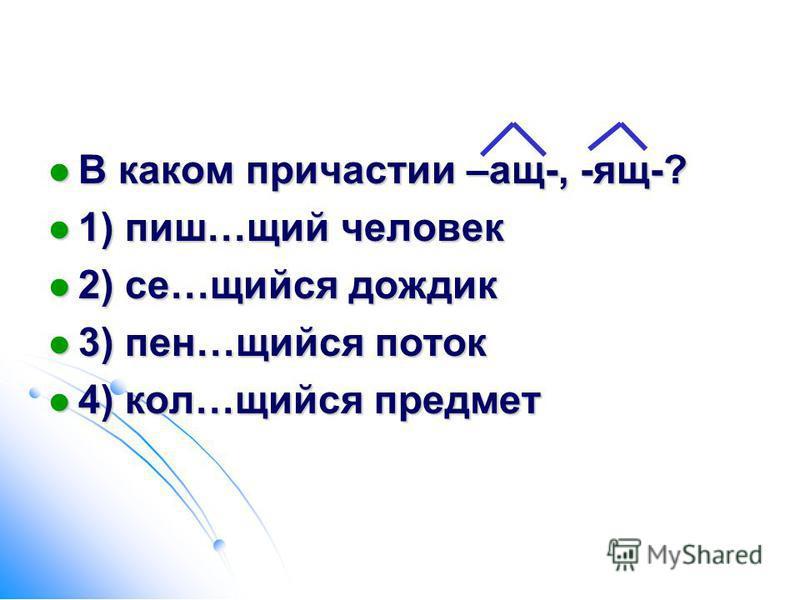 В каком причастии –ащ-, -ящ-? В каком причастии –ащ-, -ящ-? 1) пиш…щий человек 1) пиш…щий человек 2) се…щийся дождик 2) се…щийся дождик 3) пен…щийся поток 3) пен…щийся поток 4) кол…щийся предмет 4) кол…щийся предмет
