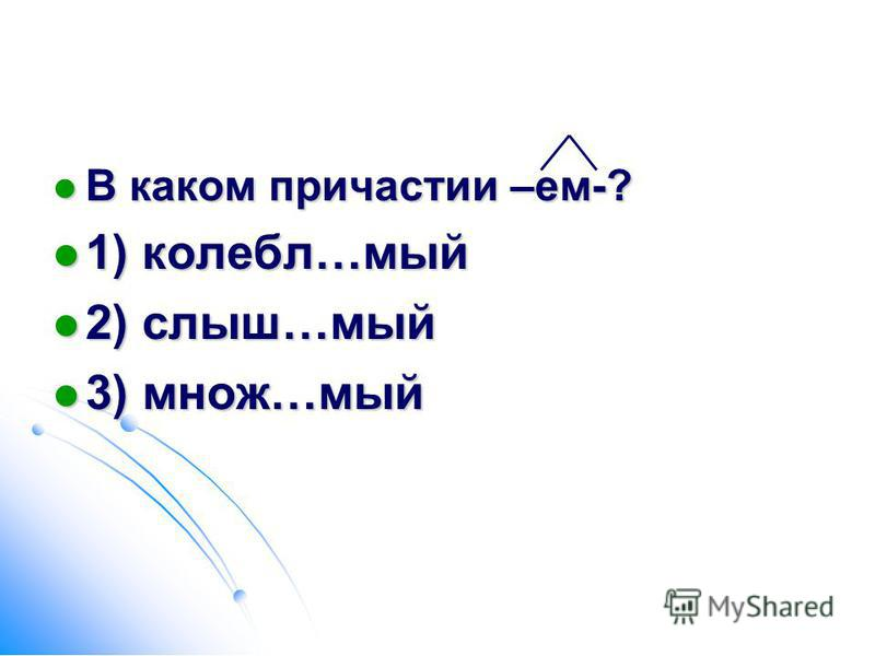 В каком причастии –ем-? В каком причастии –ем-? 1) колебл…мой 1) колебл…мой 2) слышьь…мой 2) слышьь…мой 3) множ…мой 3) множ…мой