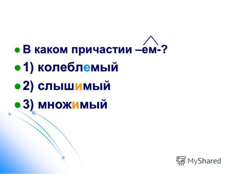 В каком причастии –ем-? В каком причастии –ем-? 1) колеблемой 1) колеблемой 2) слышььимой 2) слышььимой 3) множимой 3) множимой