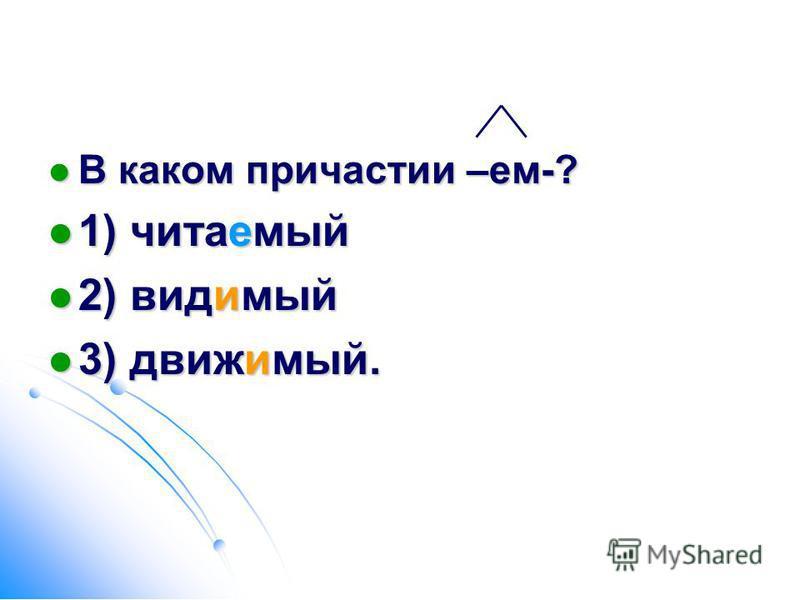 В каком причастии –ем-? В каком причастии –ем-? 1) читаемой 1) читаемой 2) видимой 2) видимой 3) движимой. 3) движимой.