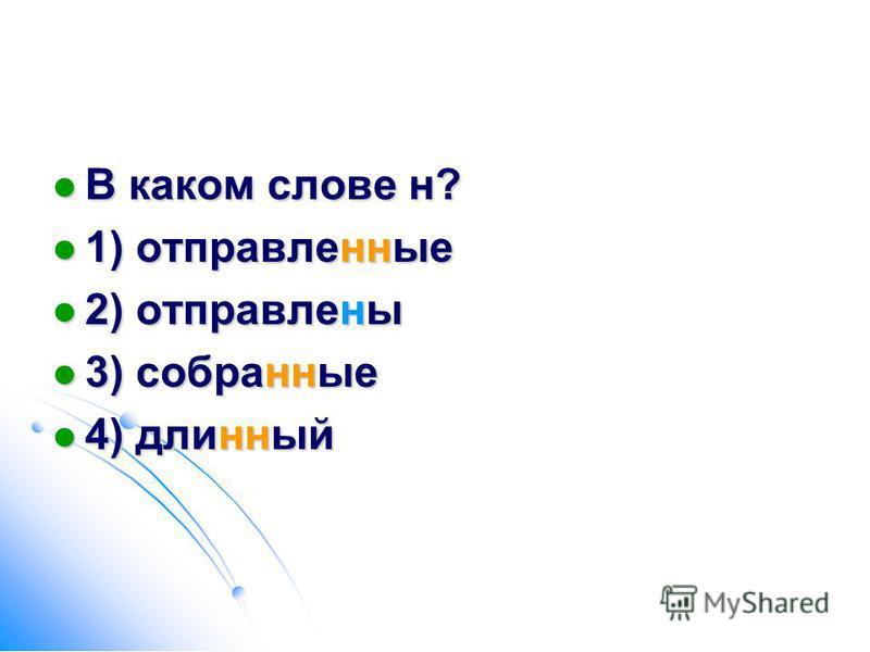 В каком слове н? В каком слове н? 1) отправленные 1) отправленные 2) отправлены 2) отправлены 3) собранные 3) собранные 4) длинный 4) длинный