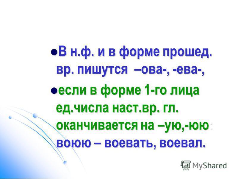 В н.ф. и в форме прошел. вр. пишутся –ова-, -ева-, В н.ф. и в форме прошел. вр. пишутся –ова-, -ева-, если в форме 1-го лица ед.числа наст.вр. гл. оканчивается на –ую,-юю: воюю – воеззррвать, воевал. если в форме 1-го лица ед.числа наст.вр. гл. оканч