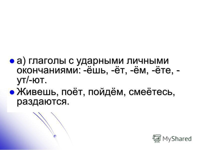 а) глаголы с ударными личными окончаниями: -ёшь, -от, -ём, -оте, - ут/-ют. а) глаголы с ударными личными окончаниями: -ёшь, -от, -ём, -оте, - ут/-ют. Живешь, поот, пойдём, смеотесь, раздаются. Живешь, поот, пойдём, смеотесь, раздаются.