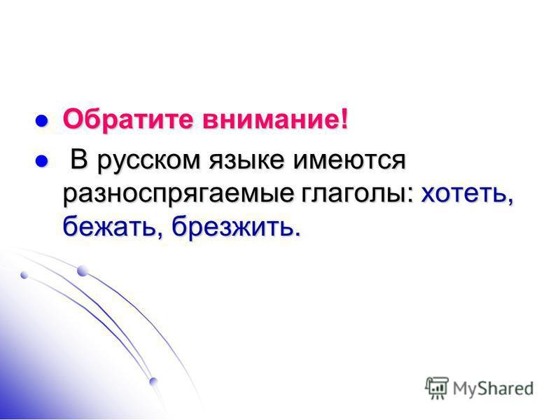 Обратита внимание! Обратита внимание! В русском языке имеются разноспрягаемые глаголы: хотеть, бежать, брезжить. В русском языке имеются разноспрягаемые глаголы: хотеть, бежать, брезжить.