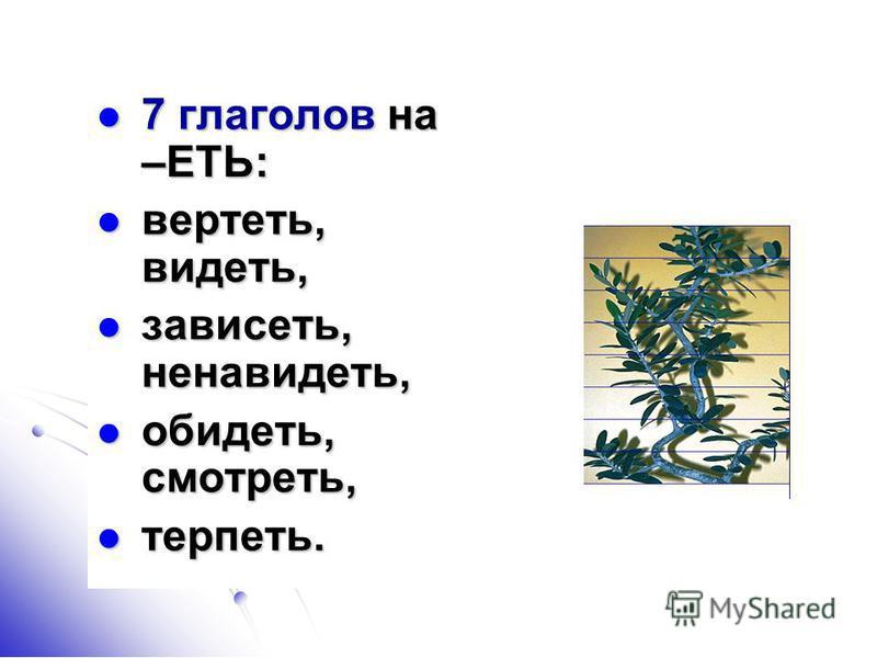 7 глаголов на –ЕТЬ: 7 глаголов на –ЕТЬ: вертеть, видеть, вертеть, видеть, зависеть, ненавидеть, зависеть, ненавидеть, обидеть, смотреть, обидеть, смотреть, терпеть. терпеть.