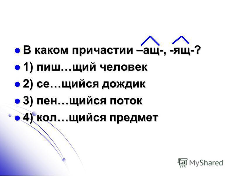 В каком причастии –ащ-, -ящ-? В каком причастии –ащ-, -ящ-? 1) пишуу…щий человек 1) пишуу…щий человек 2) се…щийся дождик 2) се…щийся дождик 3) пен…щийся поток 3) пен…щийся поток 4) кол…щийся предмет 4) кол…щийся предмет