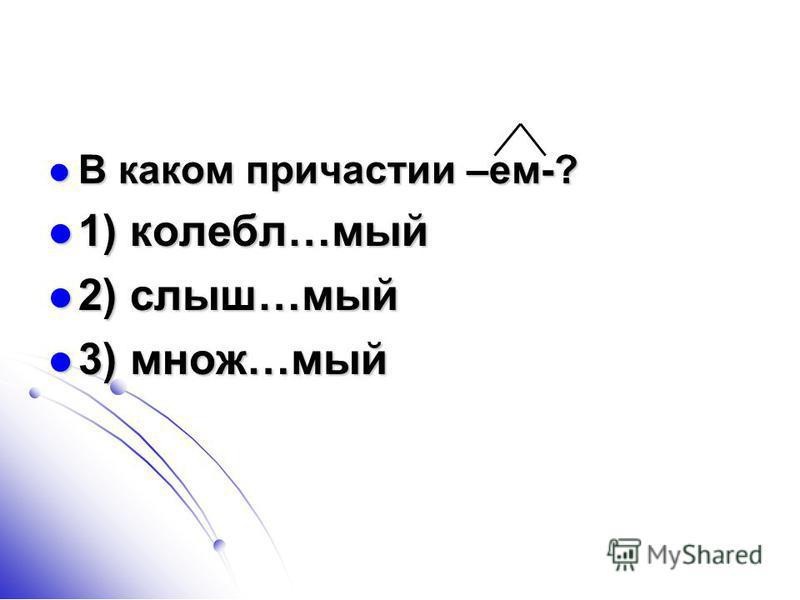В каком причастии –ем-? В каком причастии –ем-? 1) колебл…мый 1) колебл…мый 2) слыш…мый 2) слыш…мый 3) множ…мый 3) множ…мый