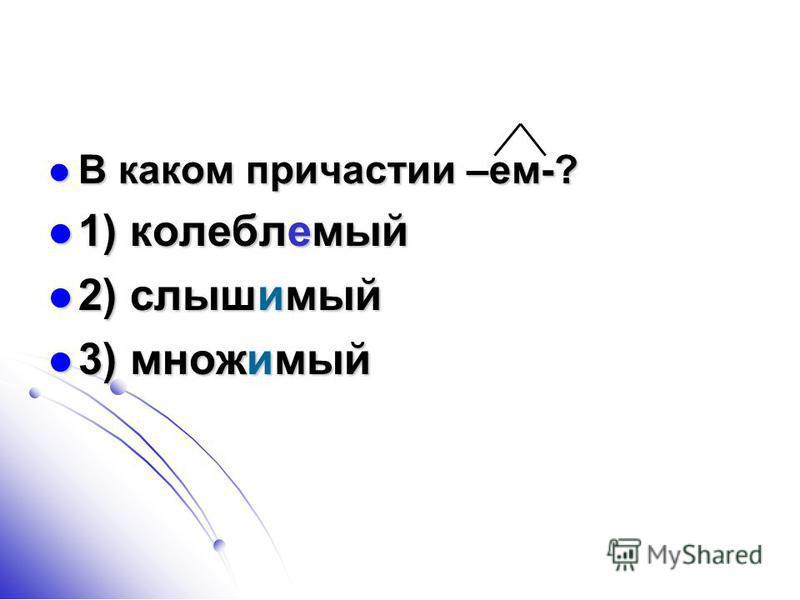 В каком причастии –ем-? В каком причастии –ем-? 1) колеблемый 1) колеблемый 2) слышимый 2) слышимый 3) множимый 3) множимый