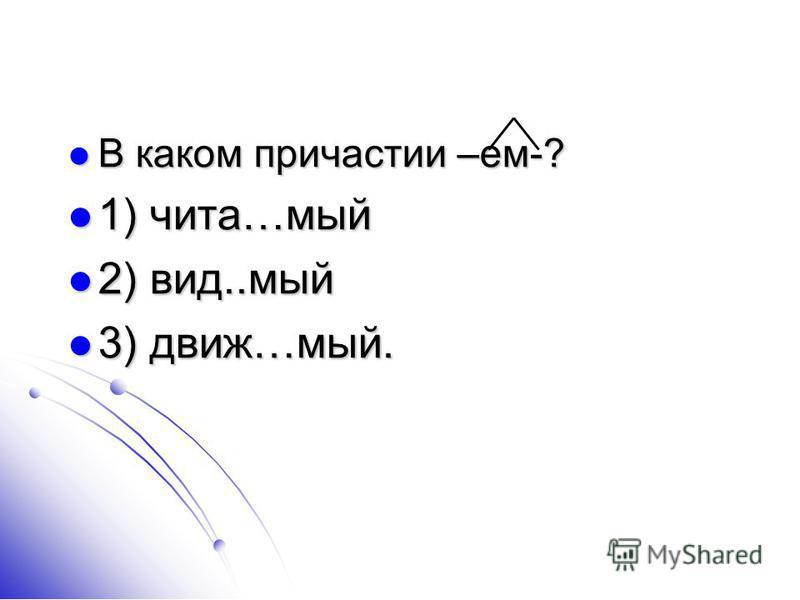 В каком причастии –ем-? В каком причастии –ем-? 1) чита…мый 1) чита…мый 2) вид..мый 2) вид..мый 3) движ…мый. 3) движ…мый.