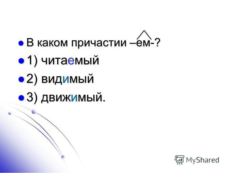 В каком причастии –ем-? В каком причастии –ем-? 1) читаемый 1) читаемый 2) видимый 2) видимый 3) движимый. 3) движимый.