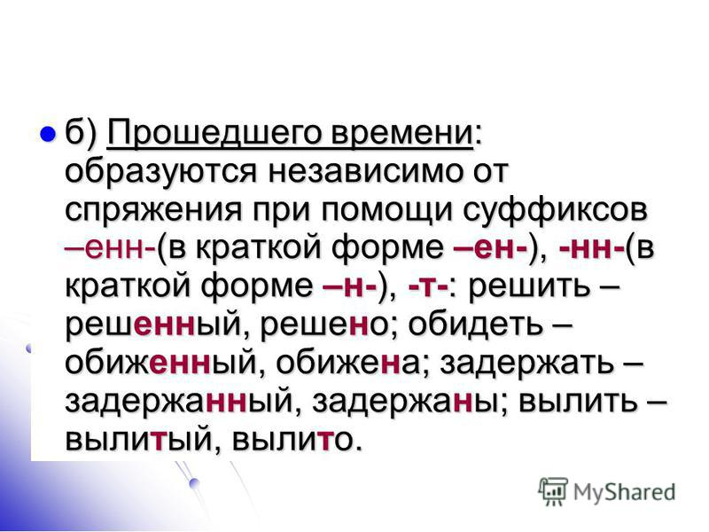 б) Прошедшего времени: образуются независимо от спряжения при помощи суффиксов –эн-(в краткой форме –ен-), -н-(в краткой форме –н-), -т-: решить – решэный, решено; обидеть – обижэный, обижена; задержать – задержаный, задержаны; вылить – вылитый, выли