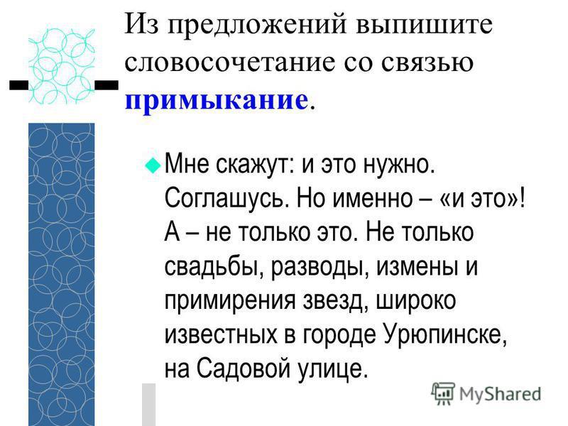 Из предложений выпишите словосочетание со связью примыкание. Мне скажут: и это нужно. Соглашусь. Но именно – «и это»! А – не только это. Не только свадьбы, разводы, измены и примирения звезд, широко известных в городе Урюпинске, на Садовой улице.
