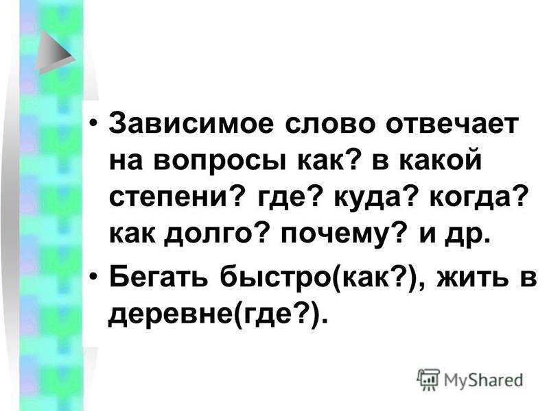 Зависимое слово отвечает на вопросы как? в какой степени? где? куда? когда? как долго? почему? и др. Бегать быстро(как?), жить в деревне(где?).
