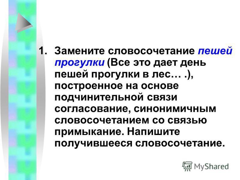 1. Замените словосочетание пешей прогулки (Все это дает день пешей прогулки в лес….), построенное на основе подчинительной связи согласование, синонимичным словосочетанием со связью примыкание. Напишите получившееся словосочетание.