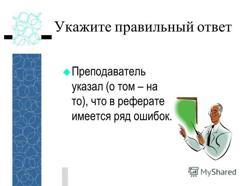 Укажите правильный ответ Преподаватель указал (о том – на то), что в реферате имеется ряд ошибок.