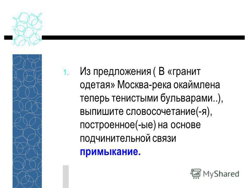 1. Из предложения ( В «гранит одетая» Москва-река окаймлена теперь тенистыми бульварами..), выпишите словосочетание(-я), построенное(-ые) на основе подчинительной связи примыкание.