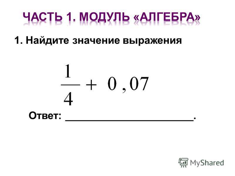 1. Найдите значение выражения Ответ: ______________________.