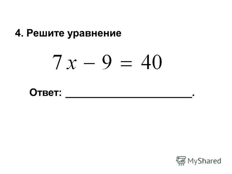 4. Решите уравнение Ответ: ______________________.