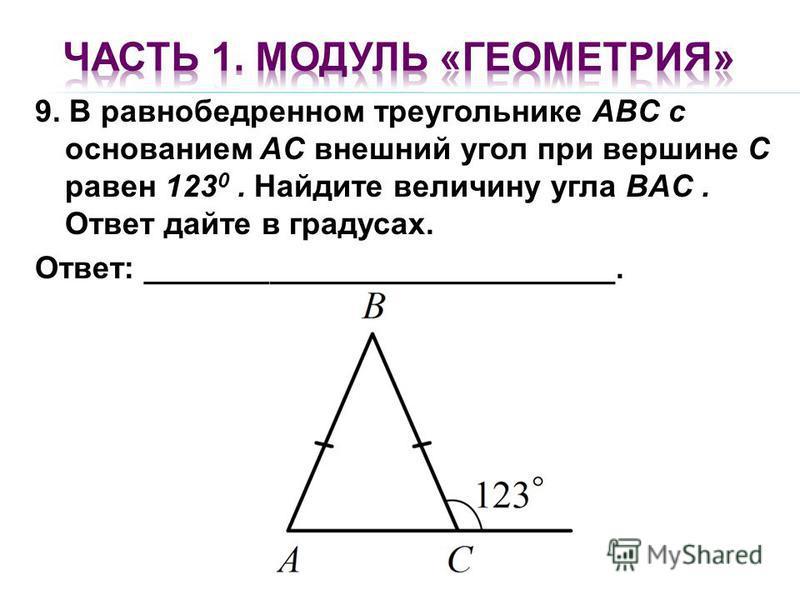 9. В равнобедренном треугольнике ABC с основанием AC внешний угол при вершине C равен 123 0. Найдите величину угла BAC. Ответ дайте в градусах. Ответ: ___________________________.