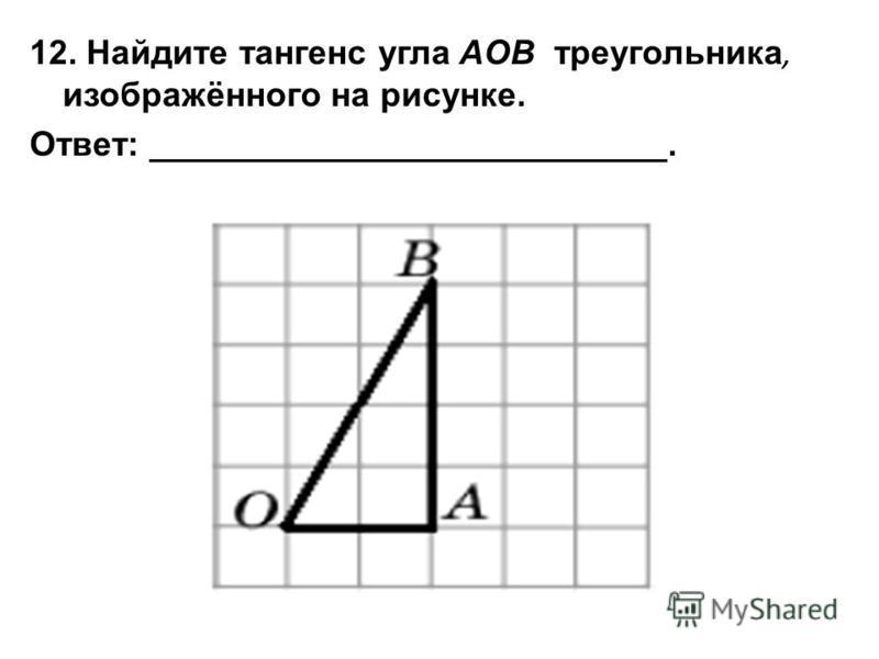 12. Найдите тангенс угла AOB треугольника, изображённого на рисунке. Ответ: ___________________________.