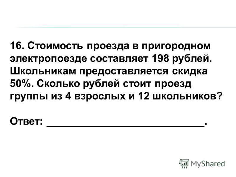 16. Стоимость проезда в пригородном электропоезде составляет 198 рублей. Школьникам предоставляется скидка 50%. Сколько рублей стоит проезд группы из 4 взрослых и 12 школьников? Ответ: ___________________________.