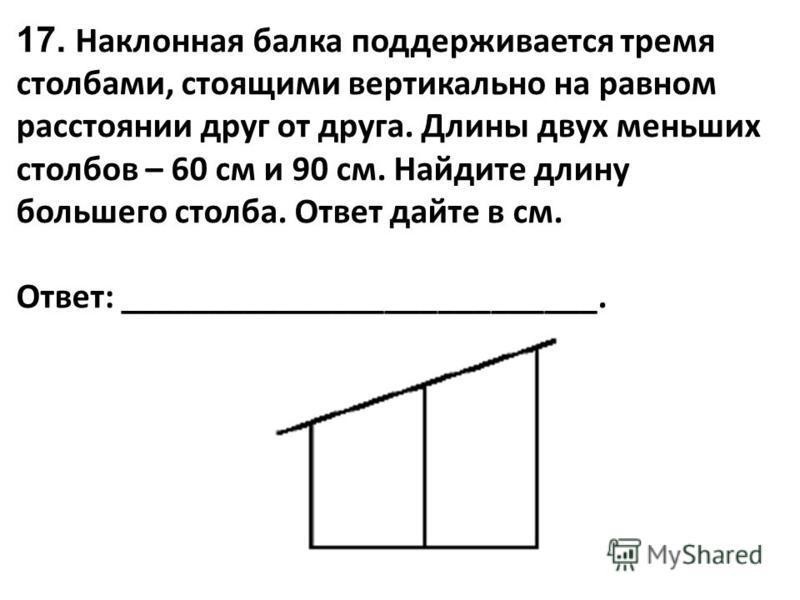17. Наклонная балка поддерживается тремя столбами, стоящими вертикально на равном расстоянии друг от друга. Длины двух меньших столбов – 60 см и 90 см. Найдите длину большего столба. Ответ дайте в см. Ответ: ___________________________.