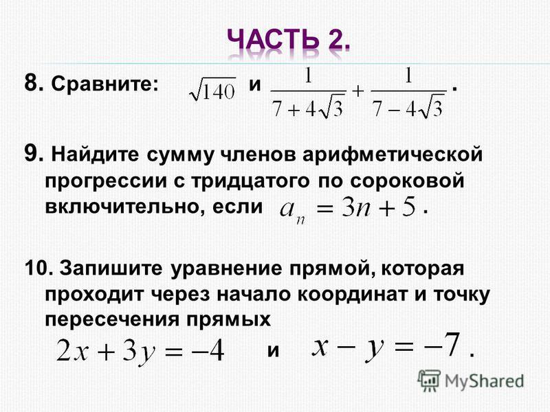 8. Сравните: и. 9. Найдите сумму членов арифметической прогрессии с тридцатого по сороковой включительно, если. 10. Запишите уравнение прямой, которая проходит через начало координат и точку пересечения прямых и.