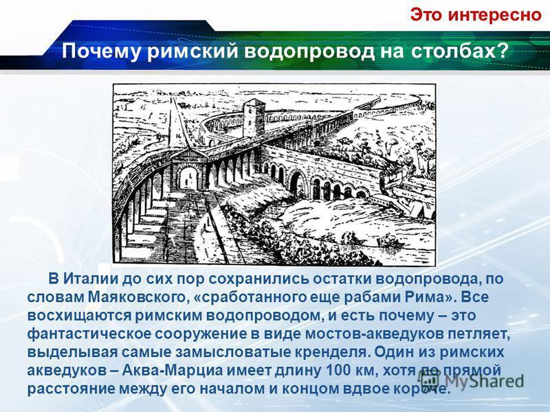 В Италии до сих пор сохранились остатки водопровода, по словам Маяковского, «сработанного еще рабами Рима». Все восхищаются римским водопроводом, и есть почему – это фантастическое сооружение в виде мостов-акведуков петляет, выделывая самые замыслова