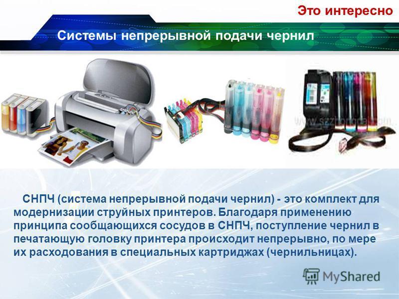 Системы непрерывной подачи чернил СНПЧ (система непрерывной подачи чернил) - это комплект для модернизации струйных принтеров. Благодаря применению принципа сообщающихся сосудов в СНПЧ, поступление чернил в печатающую головку принтера происходит непр