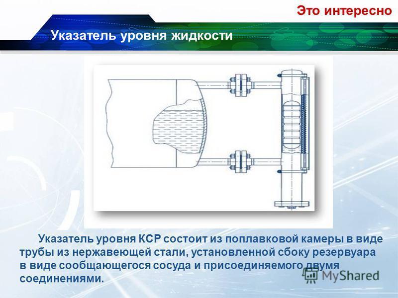 Указатель уровня жидкости Указатель уровня КСР состоит из поплавковой камеры в виде трубы из нержавеющей стали, установленной сбоку резервуара в виде сообщающегося сосуда и присоединяемого двумя соединениями. Это интересно