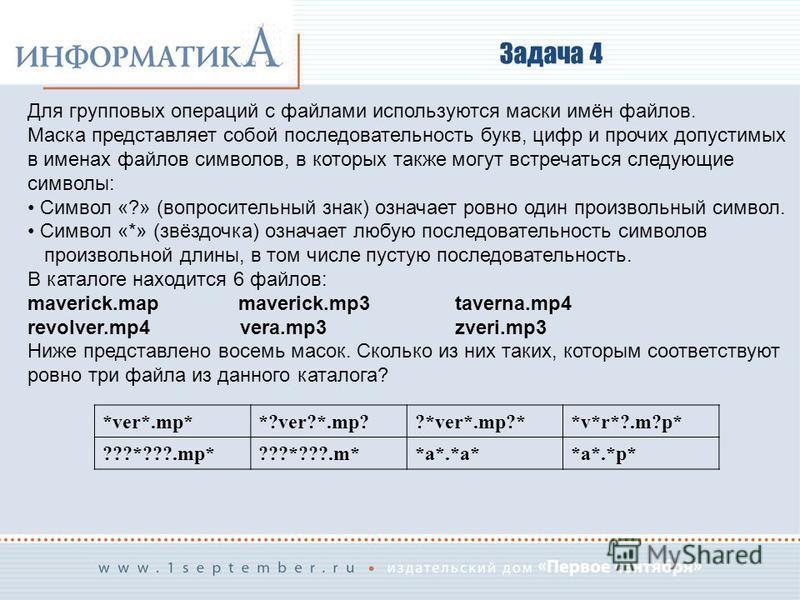 Задача 4 Для групповых операций с файлами используются маски имён файлов. Маска представляет собой последовательность букв, цифр и прочих допустимых в именах файлов символов, в которых также могут встречаться следующие символы: Символ «?» (вопросител