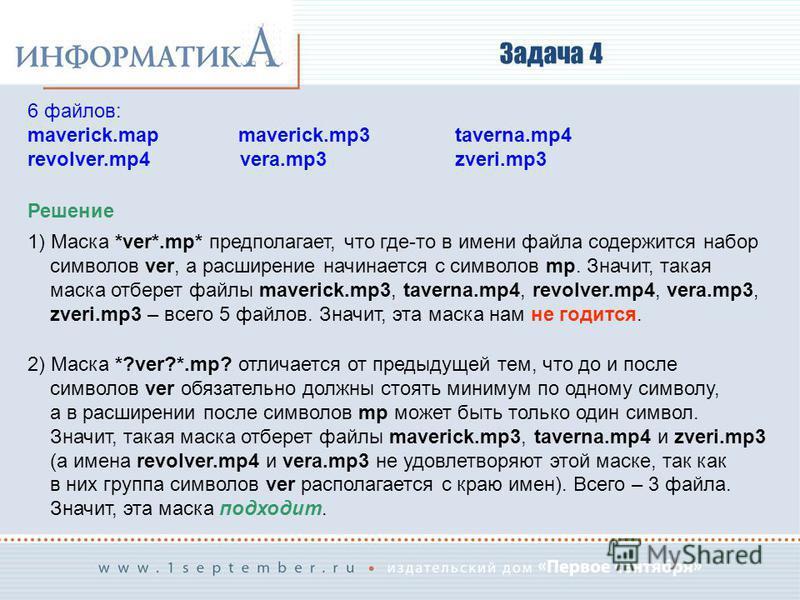 Задача 4 Решение 1) Маска *ver*.mp* предполагает, что где-то в имени файла содержится набор символов ver, а расширение начинается с символов mp. Значит, такая маска отберет файлы maverick.mp3, taverna.mp4, revolver.mp4, vera.mp3, zveri.mp3 – всего 5