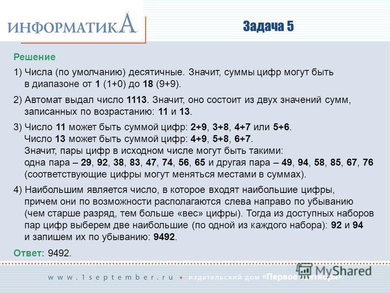 Задача 5 Решение 1) Числа (по умолчанию) десятичные. Значит, суммы цифр могут быть в диапазоне от 1 (1+0) до 18 (9+9). 2) Автомат выдал число 1113. Значит, оно состоит из двух значений сумм, записанных по возрастанию: 11 и 13. 3) Число 11 может быть