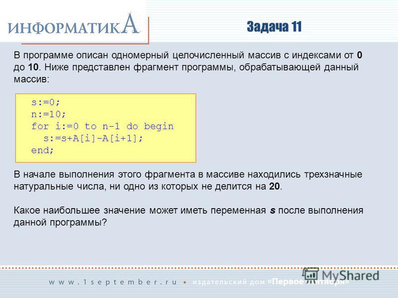 Задача 11 В программе описан одномерный целочисленный массив с индексами от 0 до 10. Ниже представлен фрагмент программы, обрабатывающей данный массив: s:=0; n:=10; for i:=0 to n-1 do begin s:=s+A[i]-A[i+1]; end; В начале выполнения этого фрагмента в