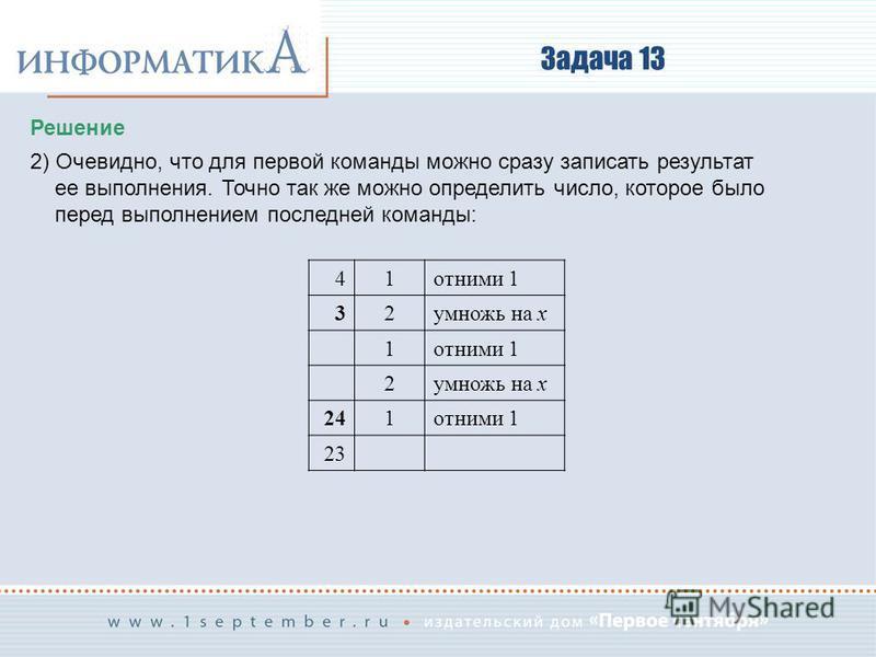 Задача 13 Решение 2) Очевидно, что для первой команды можно сразу записать результат ее выполнения. Точно так же можно определить число, которое было перед выполнением последней команды: 41 отними 1 32 умножь на x 1 отними 1 2 умножь на x 241 отними