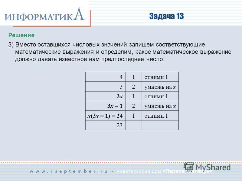 Задача 13 Решение 3) Вместо оставшихся числовых значений запишем соответствующие математические выражения и определим, какое математическое выражение должно давать известное нам предпоследнее число: 41 отними 1 32 умножь на x 3x3x1 отними 1 3x – 1 2