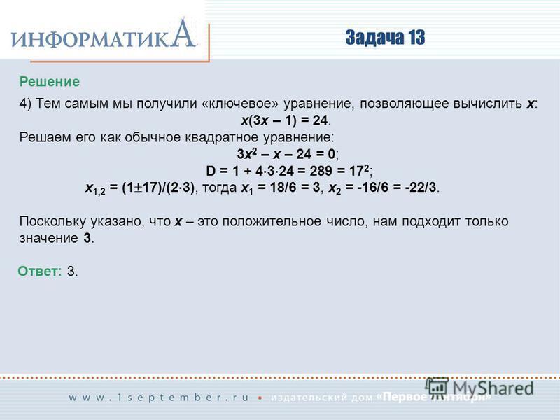 Задача 13 Решение 4) Тем самым мы получили «ключевое» уравнение, позволяющее вычислить x: x(3x – 1) = 24. Решаем его как обычное квадратное уравнение: 3x 2 – x – 24 = 0; D = 1 + 4 3 24 = 289 = 17 2 ; x 1,2 = (1 17)/(2 3), тогда x 1 = 18/6 = 3, x 2 =