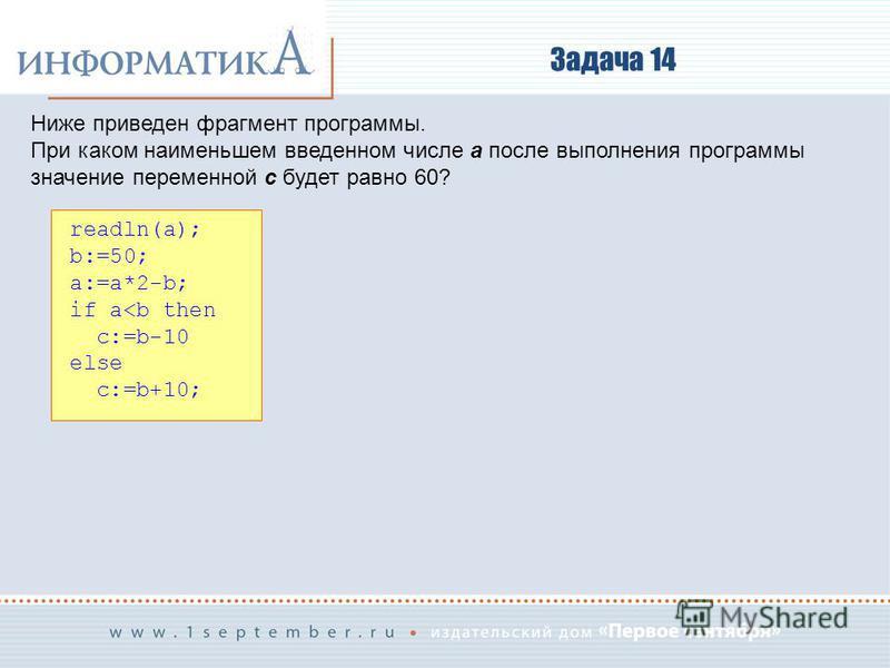 Задача 14 Ниже приведен фрагмент программы. При каком наименьшем введенном числе a после выполнения программы значение переменной c будет равно 60? readln(a); b:=50; a:=a*2-b; if a