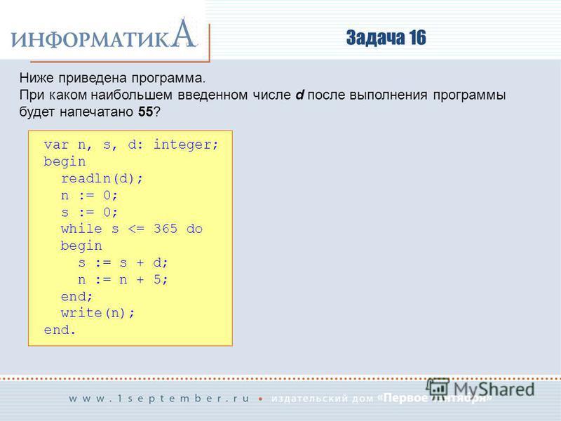 Задача 16 Ниже приведена программа. При каком наибольшем введенном числе d после выполнения программы будет напечатано 55? var n, s, d: integer; begin readln(d); n := 0; s := 0; while s