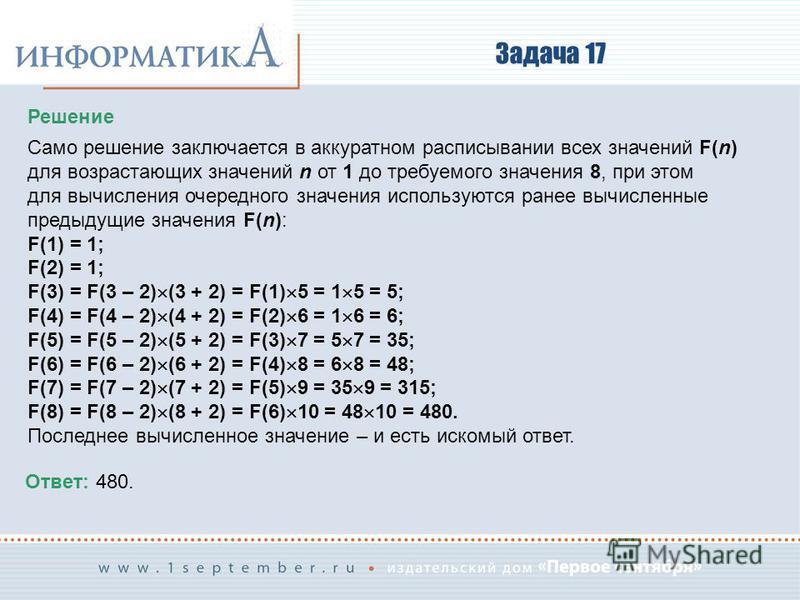 Задача 17 Решение Само решение заключается в аккуратном расписывании всех значений F(n) для возрастающих значений n от 1 до требуемого значения 8, при этом для вычисления очередного значения используются ранее вычисленные предыдущие значения F(n): F(