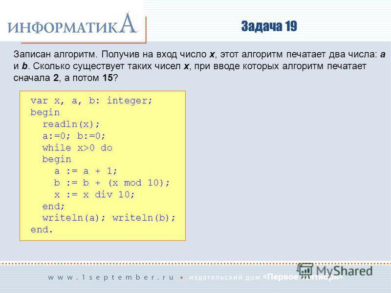 Задача 19 Записан алгоритм. Получив на вход число x, этот алгоритм печатает два числа: a и b. Сколько существует таких чисел x, при вводе которых алгоритм печатает сначала 2, а потом 15? var x, a, b: integer; begin readln(x); a:=0; b:=0; while x>0 do