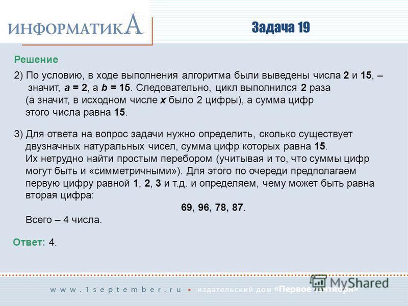 Задача 19 Решение 2) По условию, в ходе выполнения алгоритма были выведены числа 2 и 15, – значит, a = 2, а b = 15. Следовательно, цикл выполнился 2 раза (а значит, в исходном числе x было 2 цифры), а сумма цифр этого числа равна 15. 3) Для ответа на