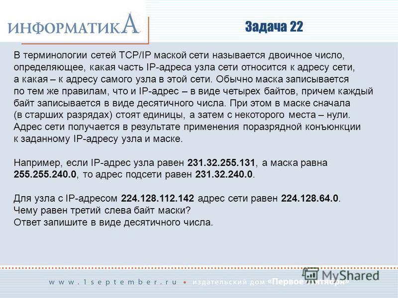 Задача 22 В терминологии сетей TCP/IP маской сети называется двоичное число, определяющее, какая часть IP-адреса узла сети относится к адресу сети, а какая – к адресу самого узла в этой сети. Обычно маска записывается по тем же правилам, что и IP-адр