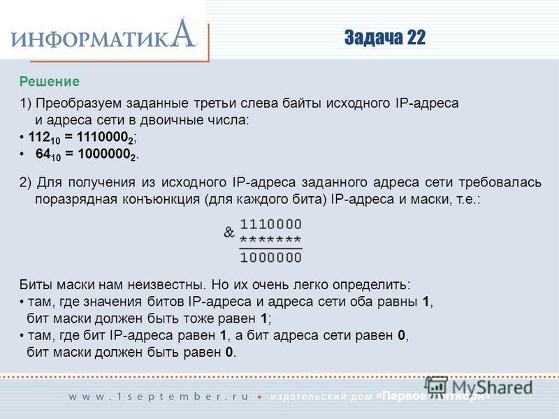 Задача 22 Решение 1) Преобразуем заданные третьи слева байты исходного IP-адреса и адреса сети в двоичные числа: 112 10 = 1110000 2 ; 64 10 = 1000000 2. 2) Для получения из исходного IP-адреса заданного адреса сети требовалась поразрядная конъюнкция