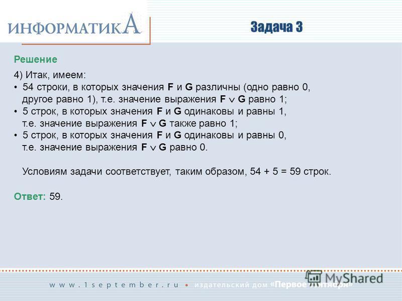 Задача 3 Решение 4) Итак, имеем: 54 строки, в которых значения F и G различны (одно равно 0, другое равно 1), т.е. значение выражения F G равно 1; 5 строк, в которых значения F и G одинаковы и равны 1, т.е. значение выражения F G также равно 1; 5 стр