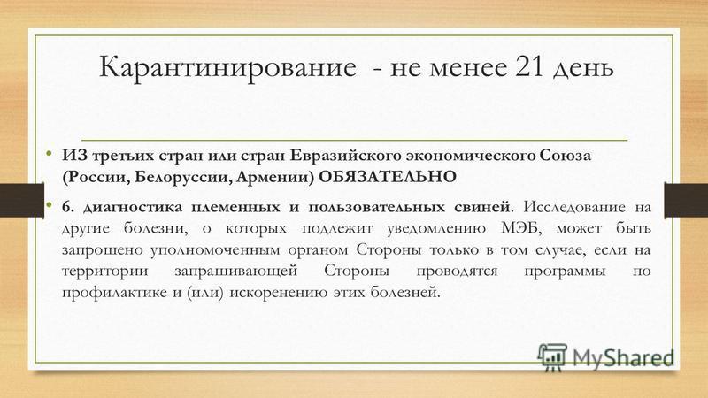 Карантинирование - не менее 21 день ИЗ третьих стран или стран Евразийского экономического Союза (России, Белоруссии, Армении) ОБЯЗАТЕЛЬНО 6. диагностика племенных и пользовательных свиней. Исследование на другие болезни, о которых подлежит уведомлен