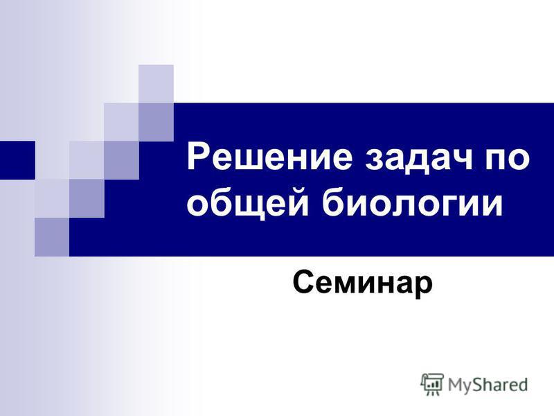 Решение задач по общей биологии Семинар