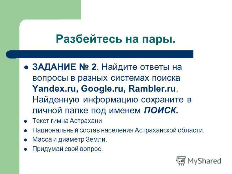 Разбейтесь на пары. ЗАДАНИЕ 2. Найдите ответы на вопросы в разных системах поиска Yandex.ru, Google.ru, Rambler.ru. Найденную информацию сохраните в личной папке под именем ПОИСК. Текст гимна Астрахани. Национальный состав населения Астраханской обла